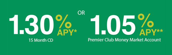 1.30% APY* 15 Month CD or 1.05% APY** Premium Club Money Market Account